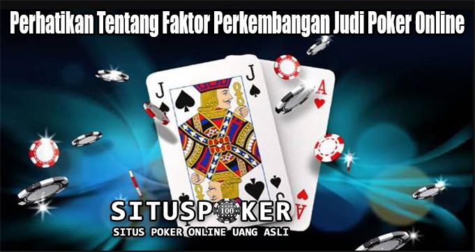 Perhatikan Tentang Faktor Perkembangan Judi Poker Online